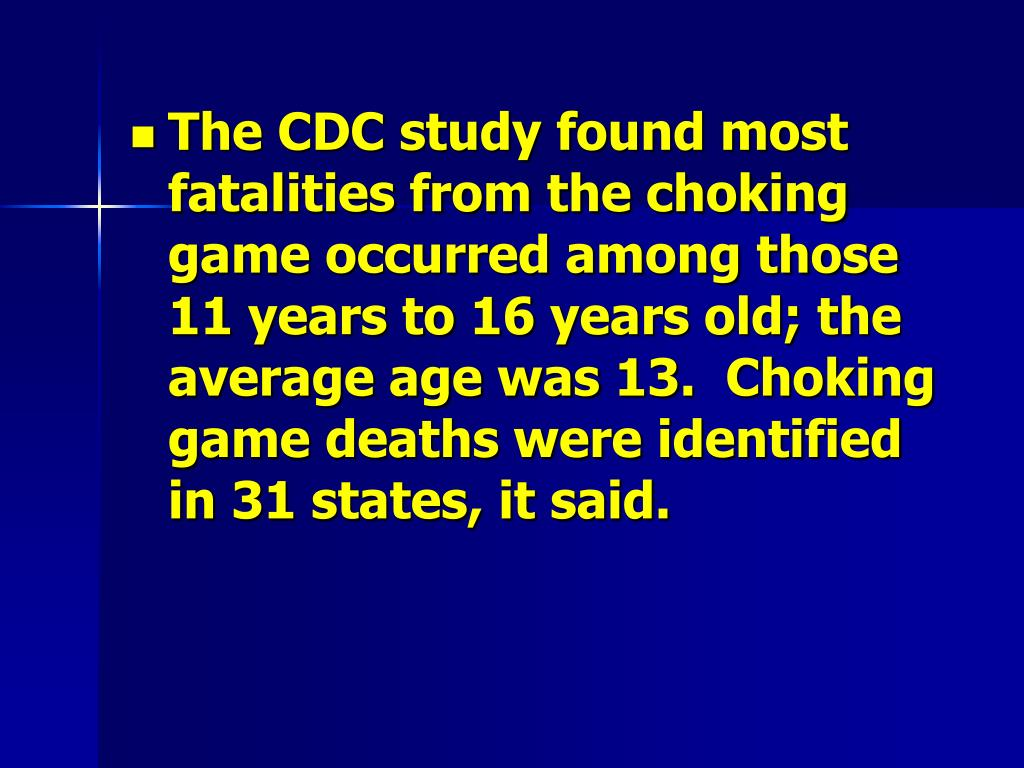 The CDC study found most fatalities from the choking game occurred among those 11 years to 16 years old; the average age was 13.  Choking game deaths were identified in 31 states, it said.