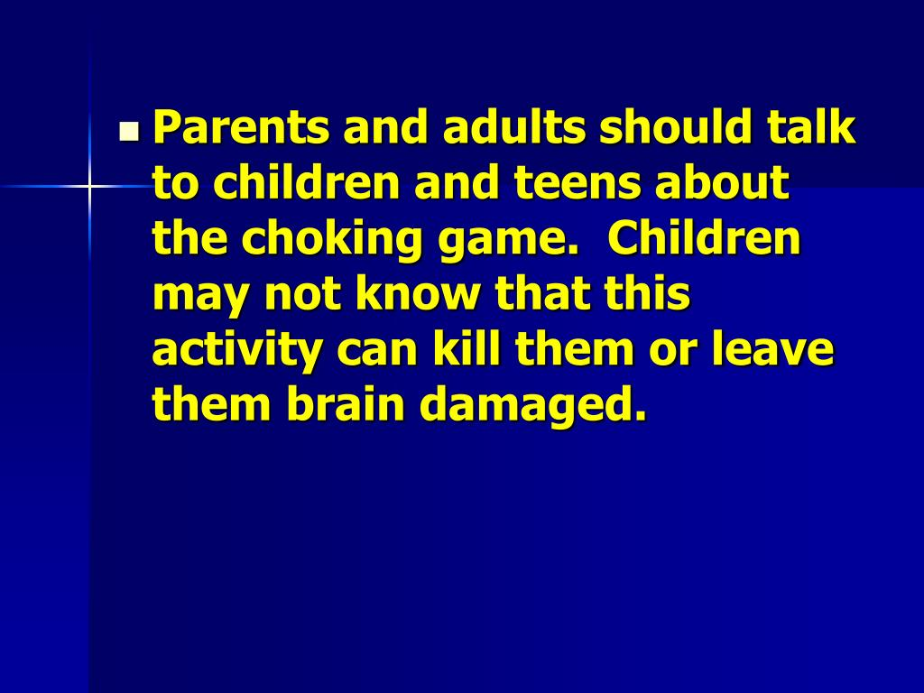 Parents and adults should talk to children and teens about the choking game.  Children may not know that this activity can kill them or leave them brain damaged.