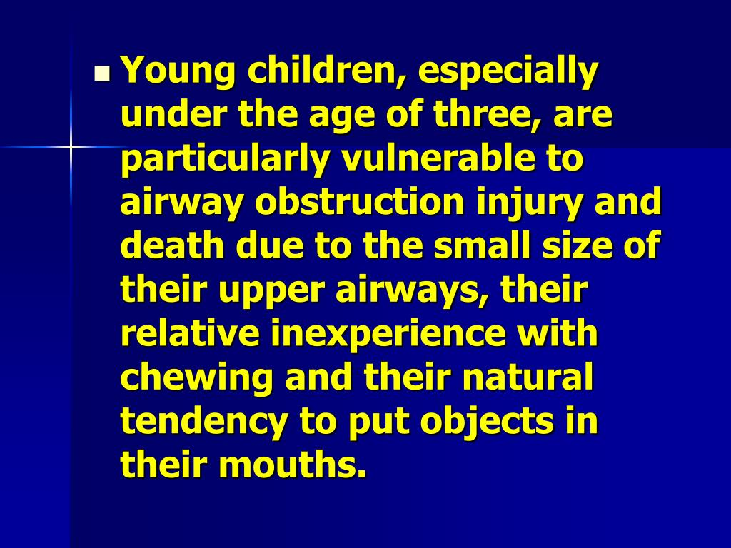 Young children, especially under the age of three, are particularly vulnerable to airway obstruction injury and death due to the small size of their upper airways, their relative inexperience with chewing and their natural tendency to put objects in their mouths.