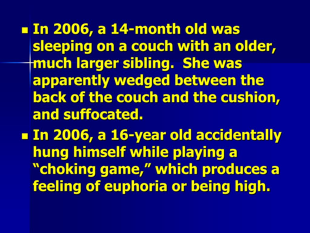 In 2006, a 14-month old was sleeping on a couch with an older, much larger sibling.  She was apparently wedged between the back of the couch and the cushion, and suffocated.