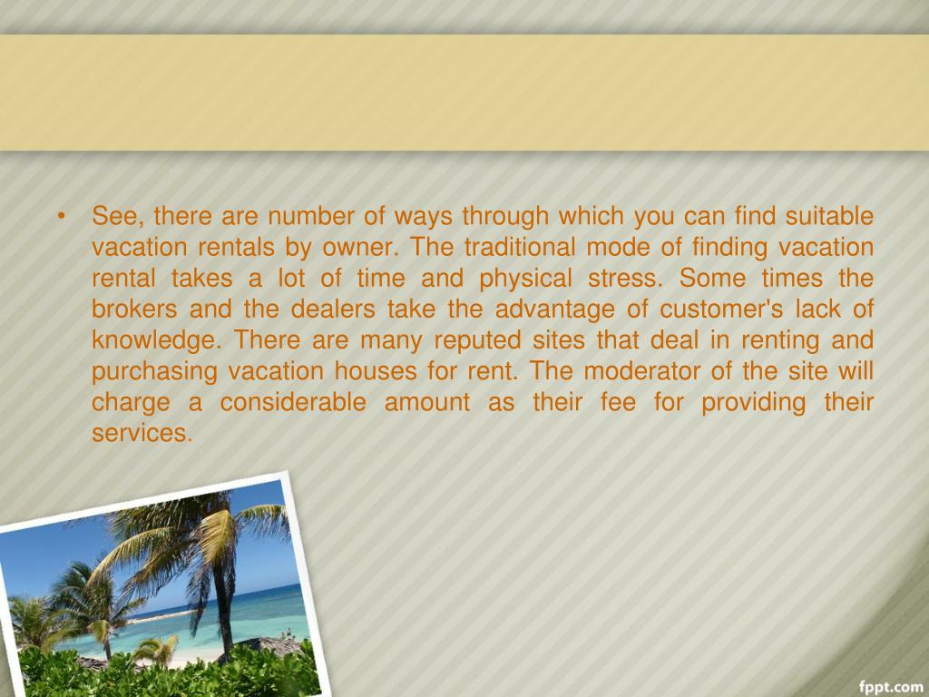 See, there are number of ways through which you can find suitable vacation rentals by owner. The traditional mode of finding vacation rental takes a lot of time and physical stress. Some times the brokers and the dealers take the advantage of customer's lack of knowledge. There are many reputed sites that deal in renting and purchasing vacation houses for rent. The moderator of the site will charge a considerable amount as their fee for providing their services