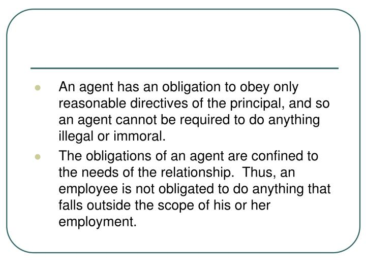 An agent has an obligation to obey only reasonable directives of the principal, and so an agent cann...