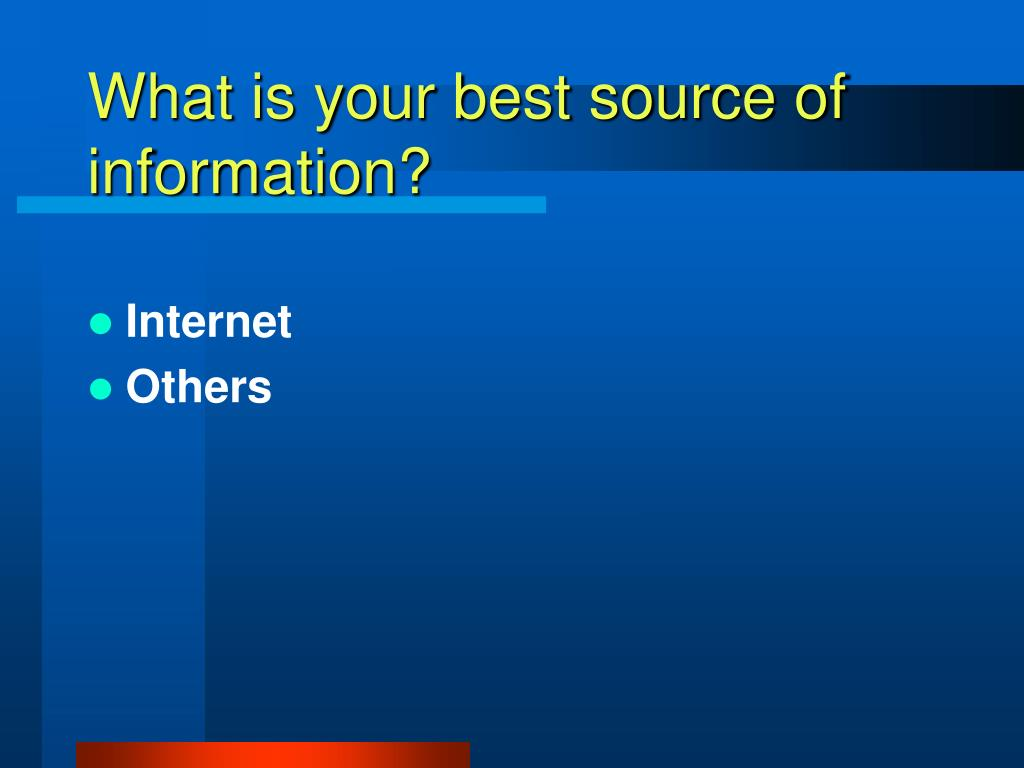 What is your best source of information?