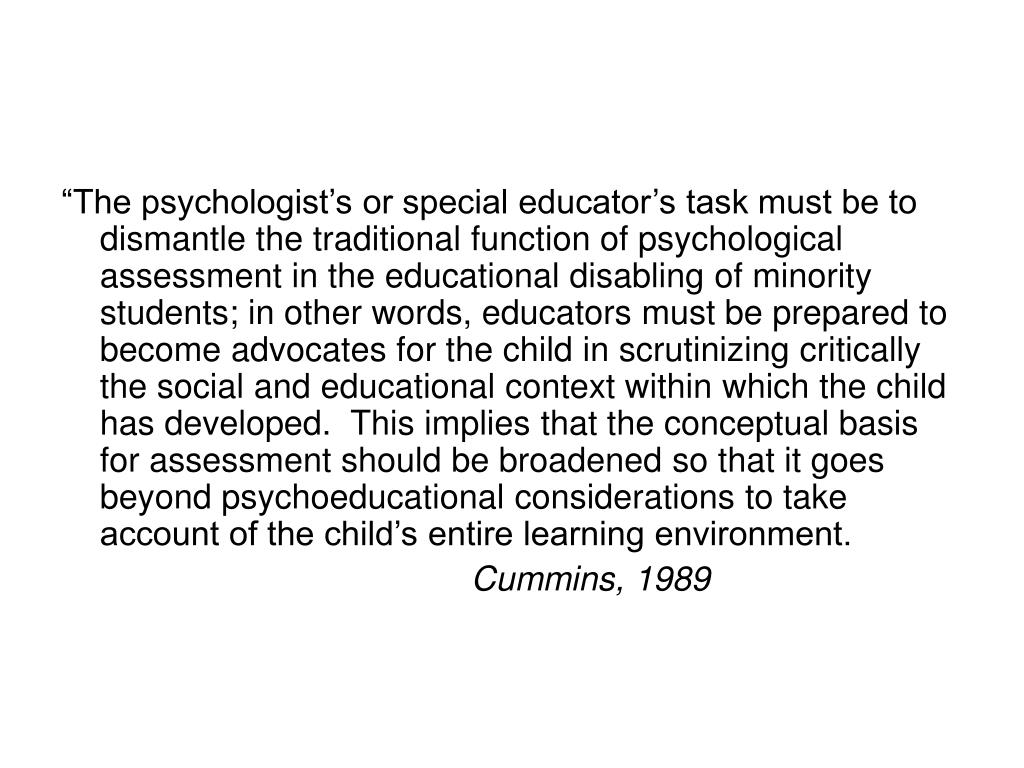 """The psychologist's or special educator's task must be to dismantle the traditional function of psychological assessment in the educational disabling of minority students; in other words, educators must be prepared to become advocates for the child in scrutinizing critically the social and educational context within which the child has developed.  This implies that the conceptual basis for assessment should be broadened so that it goes beyond psychoeducational considerations to take account of the child's entire learning environment."