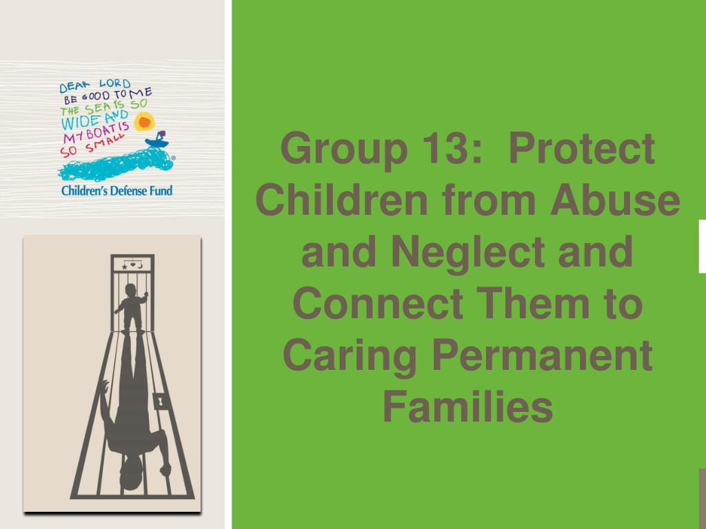 Group 13:  Protect Children from Abuse and Neglect and Connect Them to Caring Permanent Families