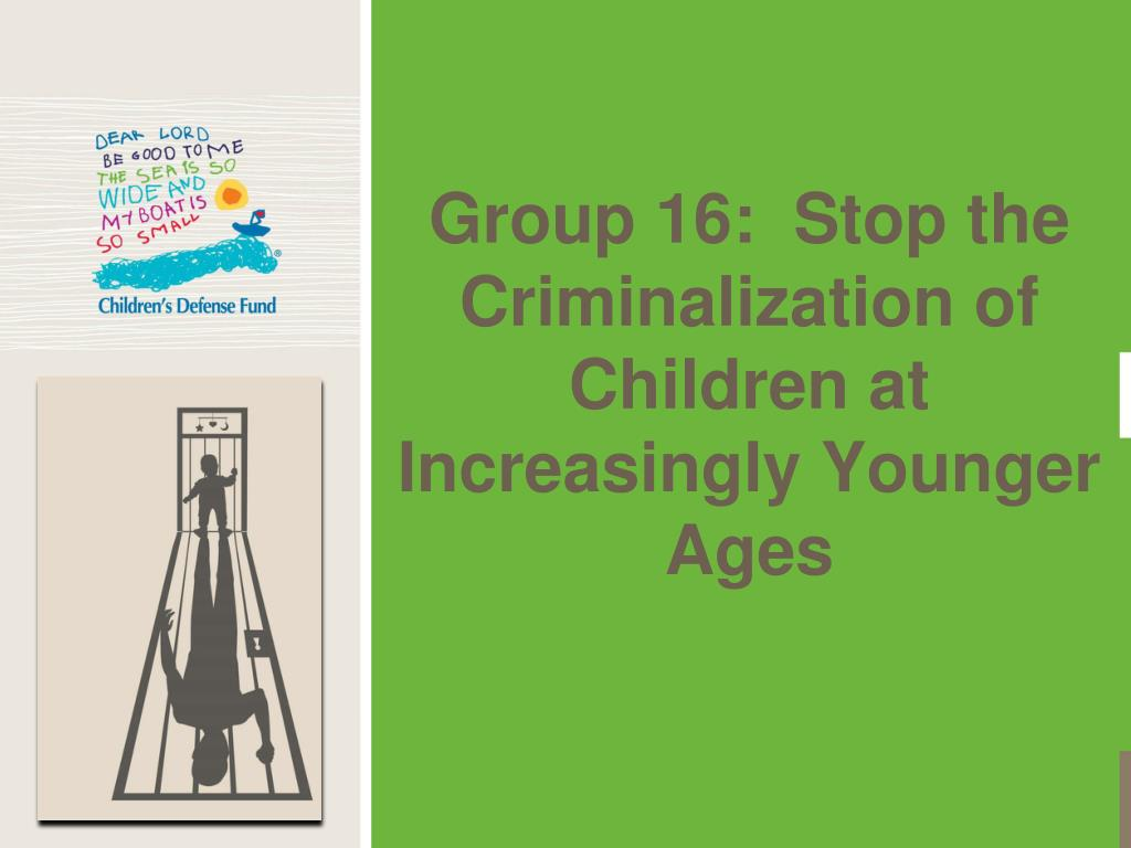 Group 16:  Stop the Criminalization of Children at Increasingly Younger Ages