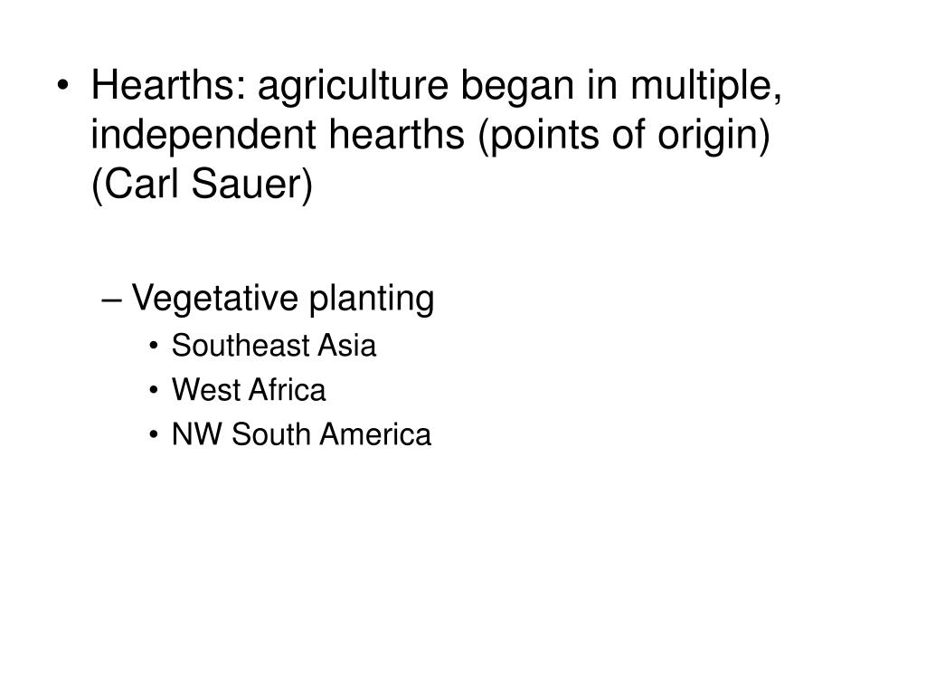 Hearths: agriculture began in multiple, independent hearths (points of origin) (Carl Sauer)