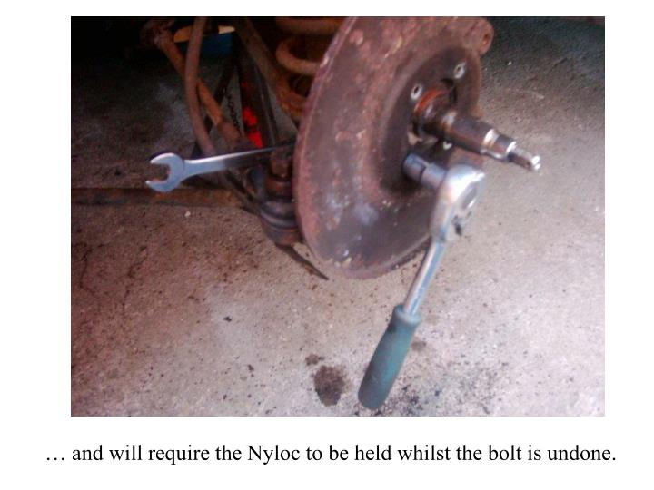 … and will require the Nyloc to be held whilst the bolt is undone.