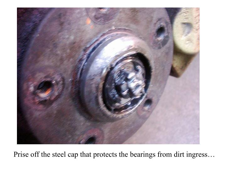 Prise off the steel cap that protects the bearings from dirt ingress…