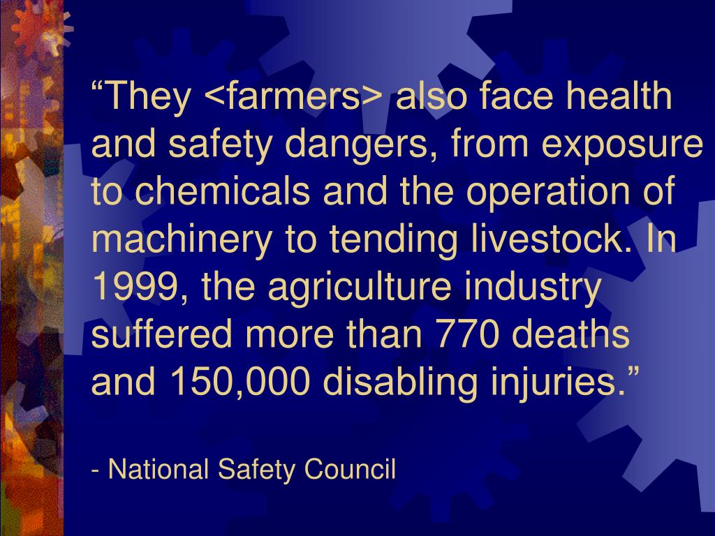 """They <farmers> also face health and safety dangers, from exposure to chemicals and the operation of machinery to tending livestock. In 1999, the agriculture industry suffered more than 770 deaths and 150,000 disabling injuries."""