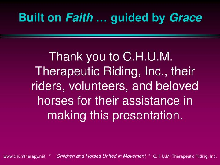 Thank you to C.H.U.M. Therapeutic Riding, Inc., their riders, volunteers, and beloved horses for their assistance in making this presentation.