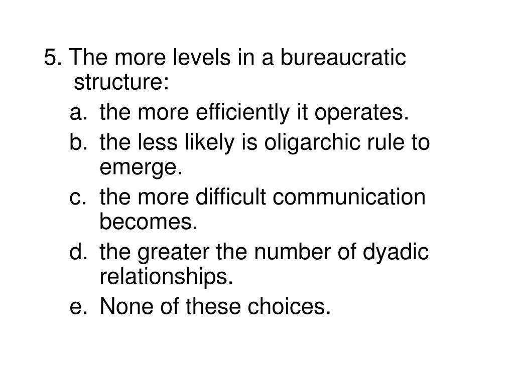5. The more levels in a bureaucratic structure: