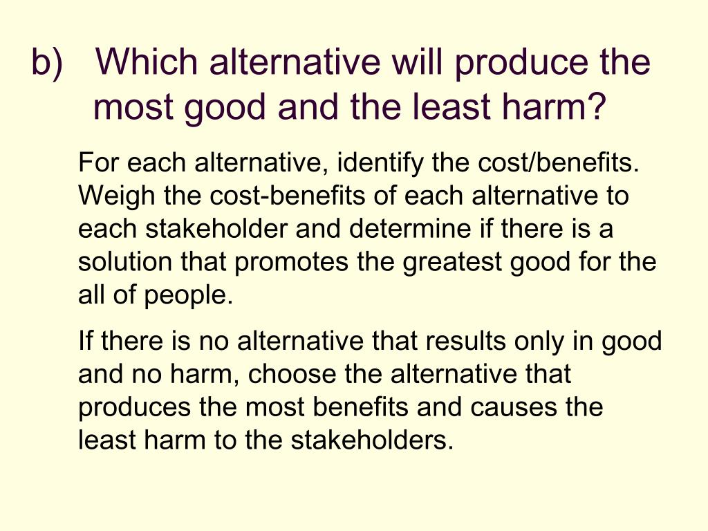 b)   Which alternative will produce the most good and the least harm?
