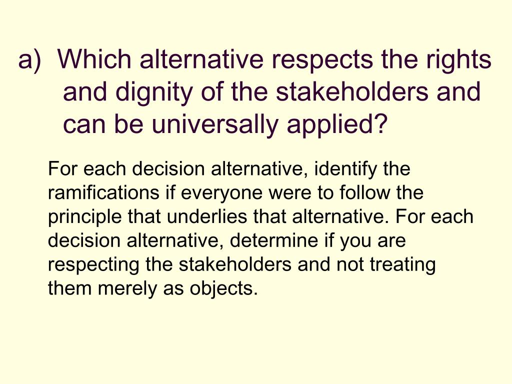a)  Which alternative respects the rights and dignity of the stakeholders and can be universally applied?