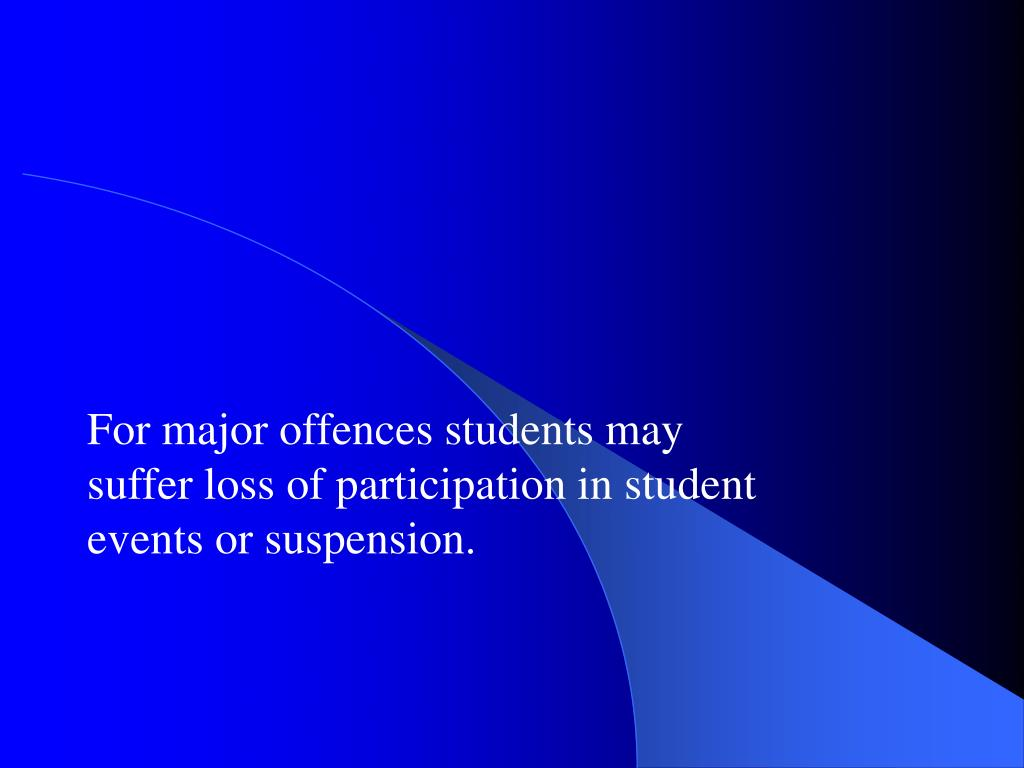 For major offences students may suffer loss of participation in student events or suspension.