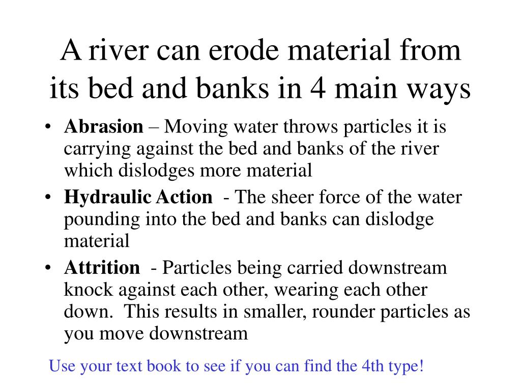 A river can erode material from its bed and banks in 4 main ways