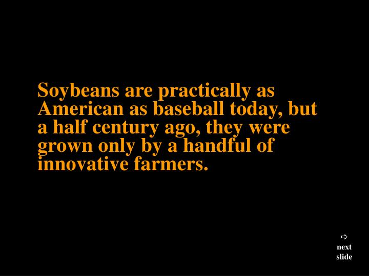 Soybeans are practically as American as baseball today, but a half century ago, they were grown only...