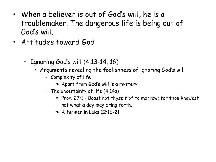 When a believer is out of God's will, he is a troublemaker. The dangerous life is being out of God...
