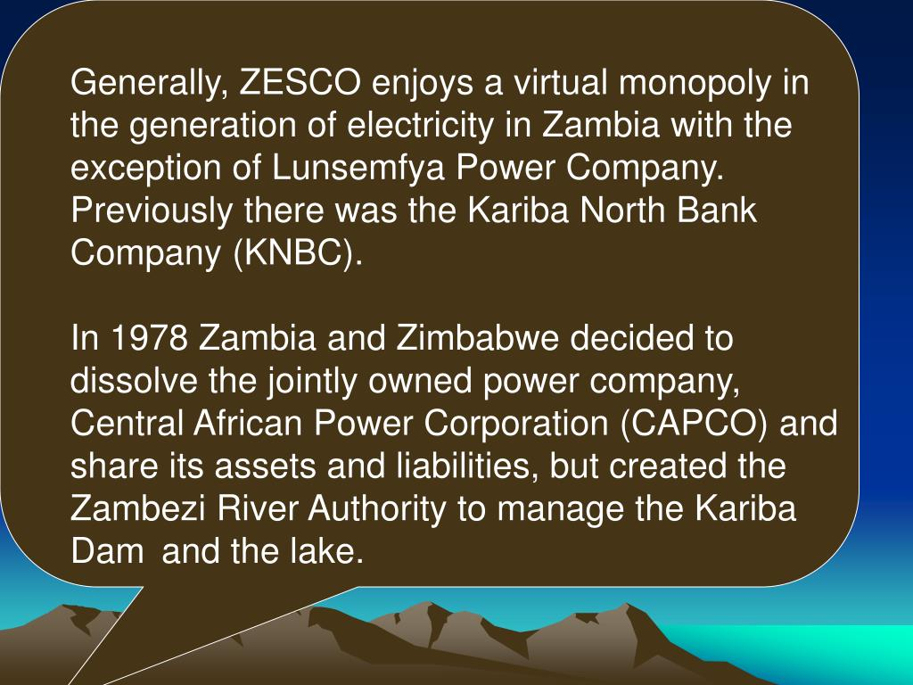 Generally, ZESCO enjoys a virtual monopoly in the generation of electricity in Zambia with the exception of Lunsemfya Power Company. Previously there was the Kariba North Bank Company (KNBC).