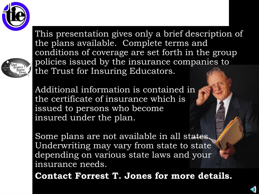 This presentation gives only a brief description of the plans available.  Complete terms and conditions of coverage are set forth in the group policies issued by the insurance companies to the Trust for Insuring Educators.