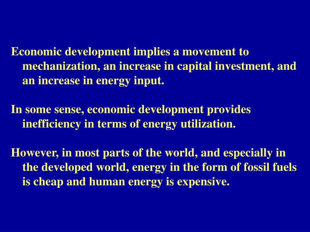 Economic development implies a movement to 	mechanization, an increase in capital investment, and 	an increase in energy input.