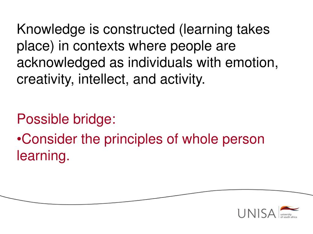 Knowledge is constructed (learning takes place) in contexts where people are acknowledged as individuals with emotion, creativity, intellect, and activity.