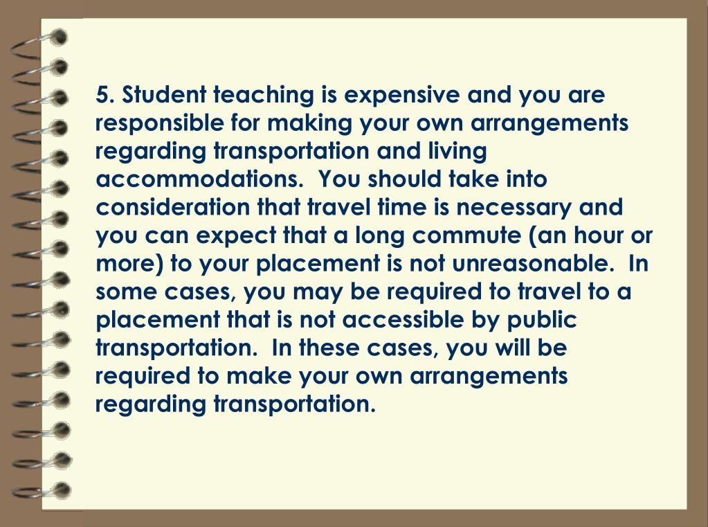 5. Student teaching is expensive and you are responsible for making your own arrangements regarding transportation and living accommodations.  You should take into consideration that travel time is necessary and you can expect that a long commute (an hour or more) to your placement is not unreasonable.  In some cases, you may be required to travel to a placement that is not accessible by public transportation.  In these cases, you will be required to make your own arrangements regarding transportation.