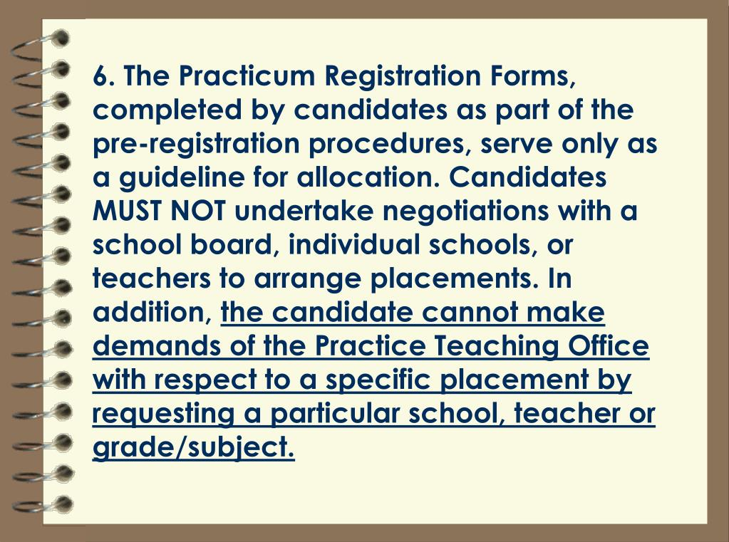 6. The Practicum Registration Forms, completed by candidates as part of the pre-registration procedures, serve only as a guideline for allocation. Candidates MUST NOT undertake negotiations with a school board, individual schools, or teachers to arrange placements. In addition,