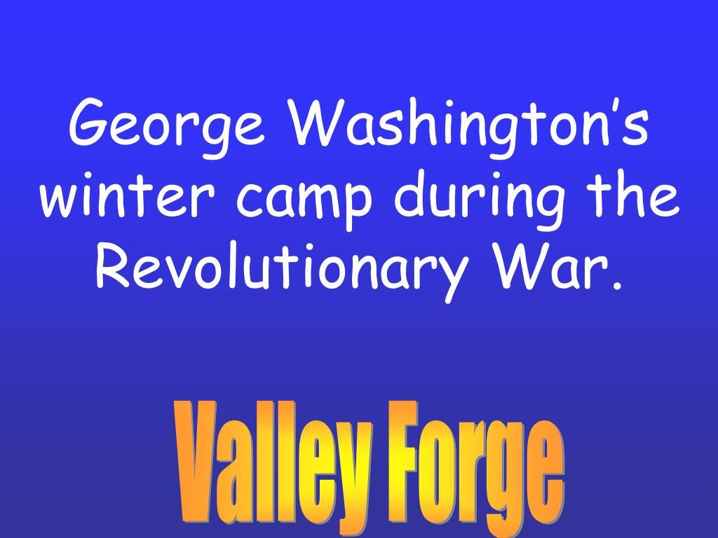 George Washington's winter camp during the Revolutionary War.
