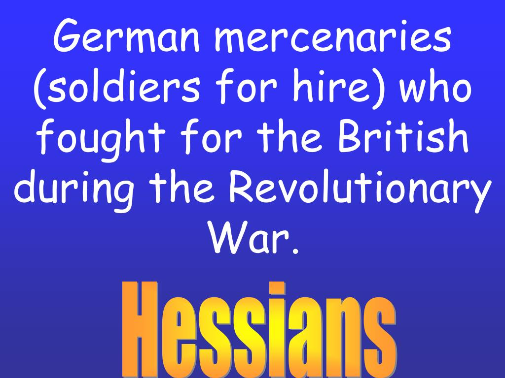 German mercenaries (soldiers for hire) who fought for the British during the Revolutionary War.