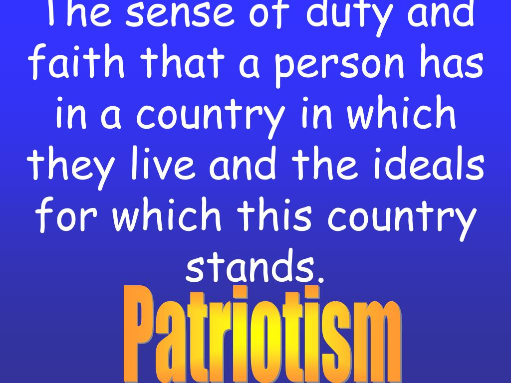 The sense of duty and faith that a person has in a country in which they live and the ideals for which this country stands.