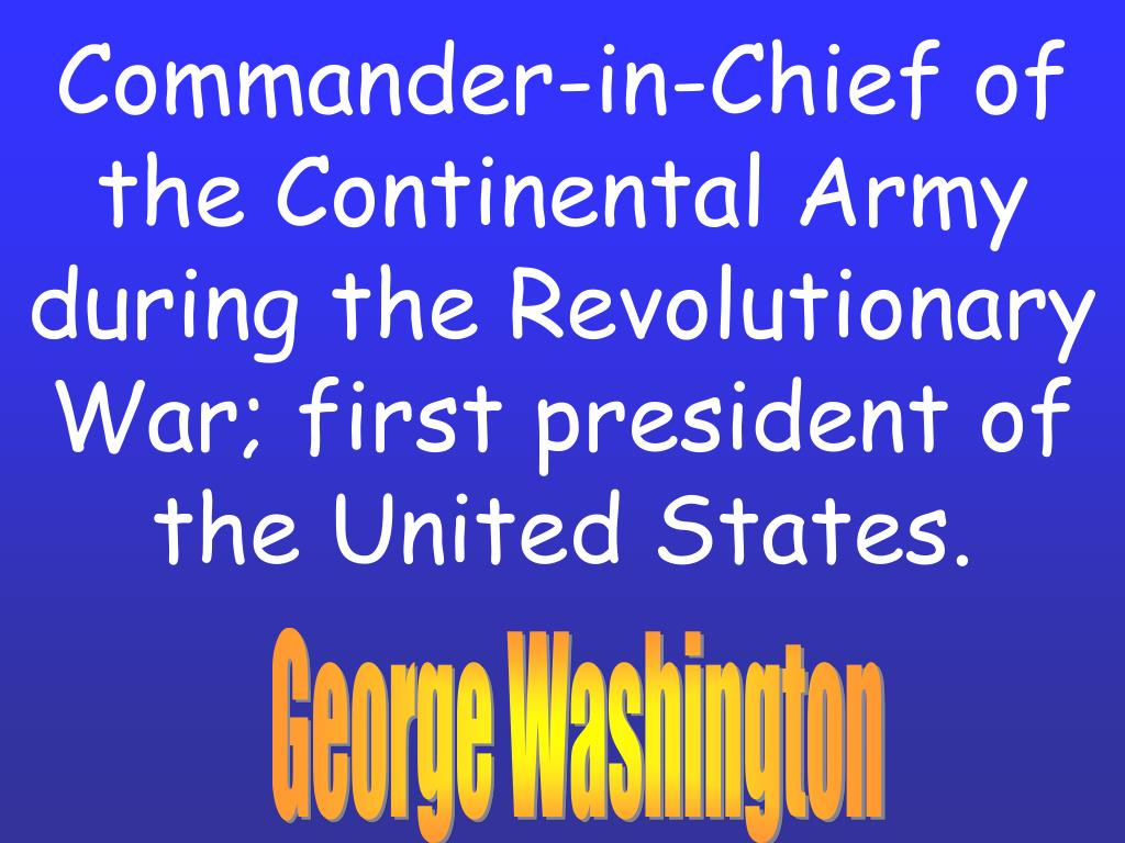 Commander-in-Chief of the Continental Army during the Revolutionary War; first president of the United States.