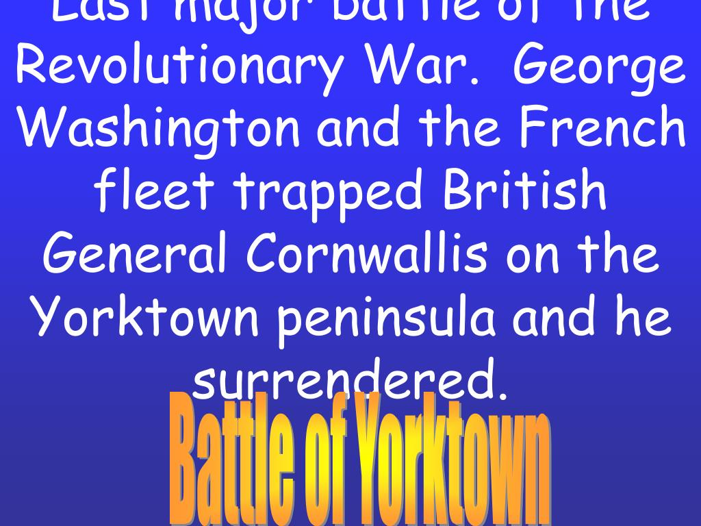 Last major battle of the Revolutionary War.  George Washington and the French fleet trapped British General Cornwallis on the Yorktown peninsula and he surrendered.