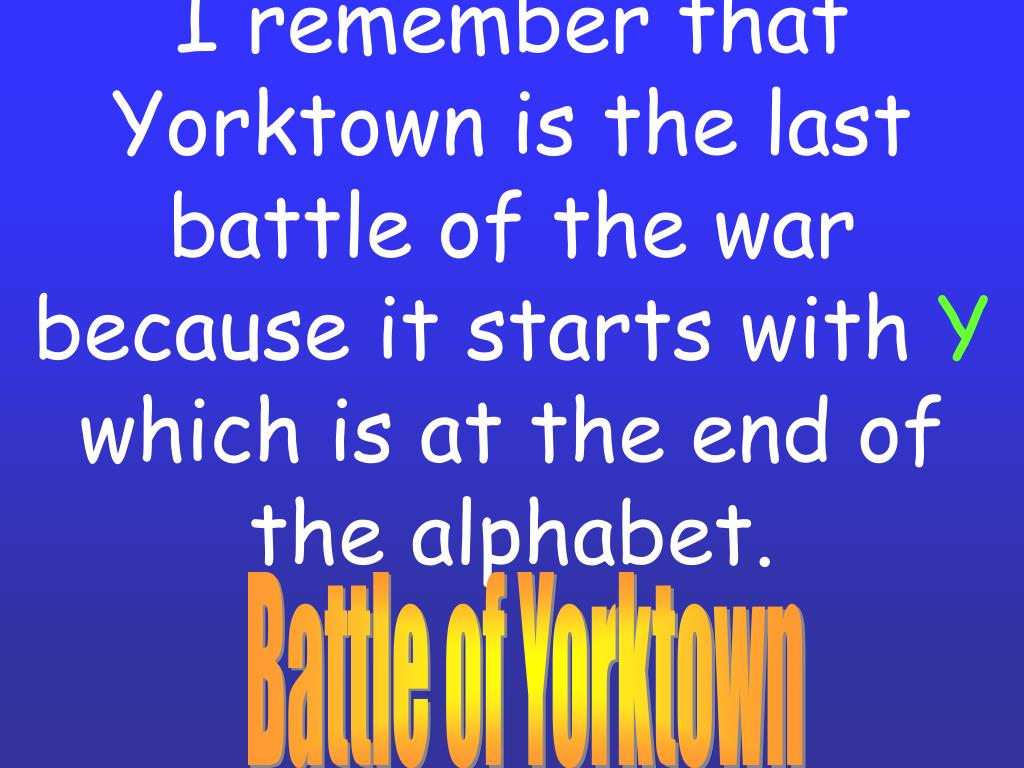 I remember that Yorktown is the last battle of the war because it starts with