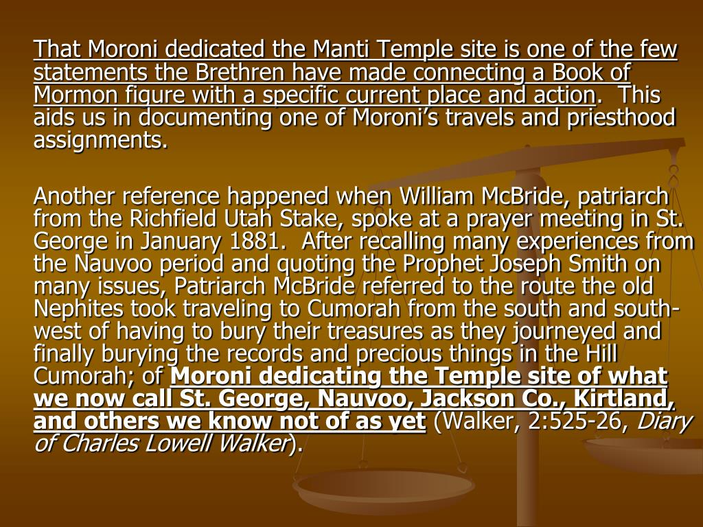That Moroni dedicated the Manti Temple site is one of the few statements the Brethren have made connecting a Book of Mormon figure with a specific current place and action