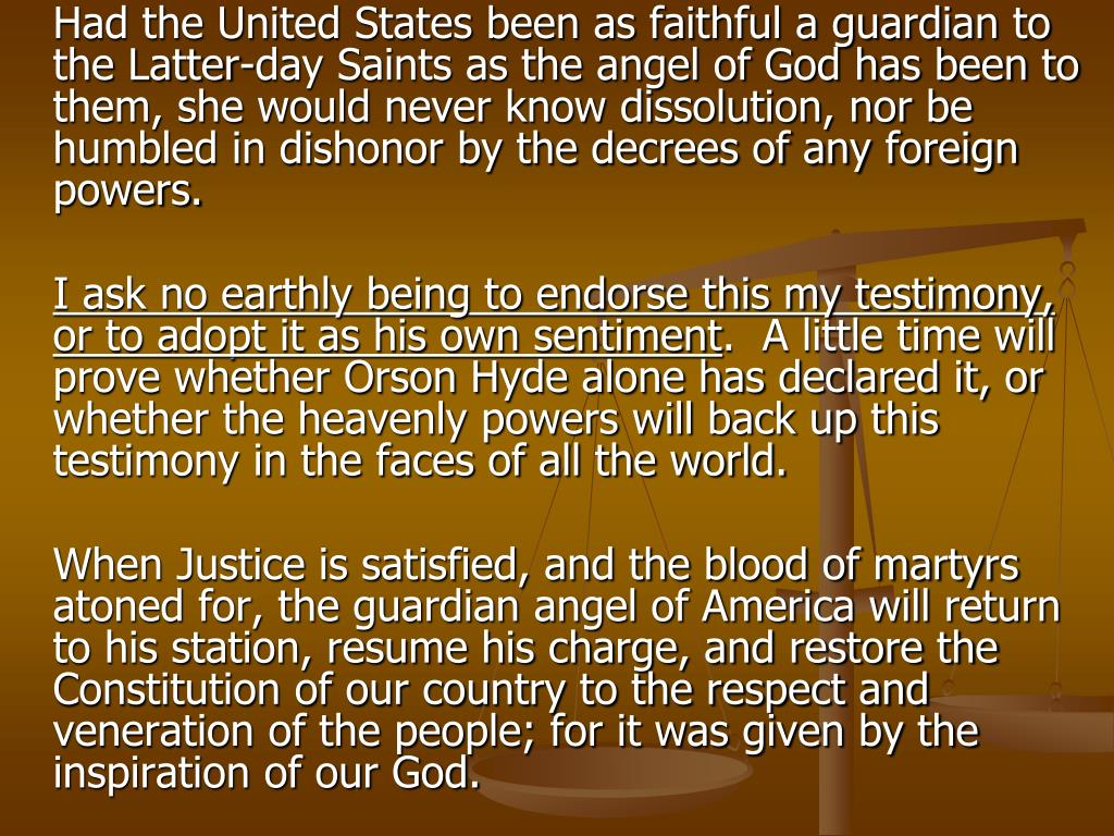 Had the United States been as faithful a guardian to the Latter-day Saints as the angel of God has been to them, she would never know dissolution, nor be humbled in dishonor by the decrees of any foreign powers.