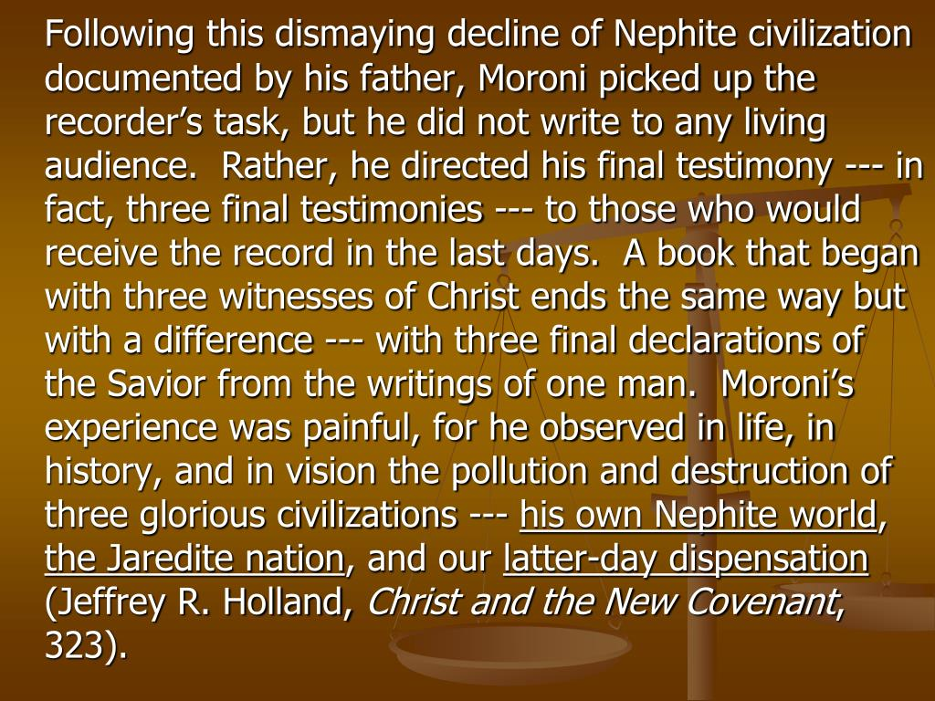 Following this dismaying decline of Nephite civilization documented by his father, Moroni picked up the recorder's task, but he did not write to any living audience.  Rather, he directed his final testimony --- in fact, three final testimonies --- to those who would receive the record in the last days.  A book that began with three witnesses of Christ ends the same way but with a difference --- with three final declarations of the Savior from the writings of one man.  Moroni's experience was painful, for he observed in life, in history, and in vision the pollution and destruction of three glorious civilizations ---