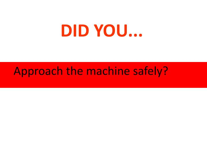 Approach the machine safely?