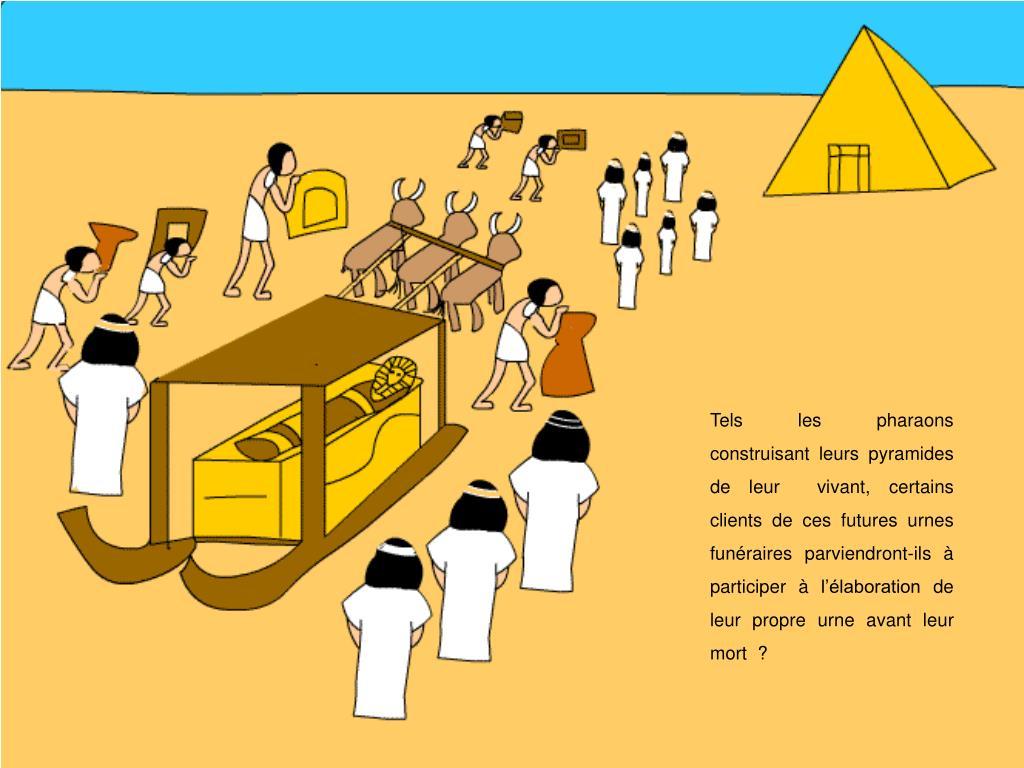 Tels les pharaons construisant leurs pyramides de leur  vivant, certains  clients de ces futures urnes funéraires parviendront-ils à participer à l'élaboration de leur propre urne avant leur mort  ?