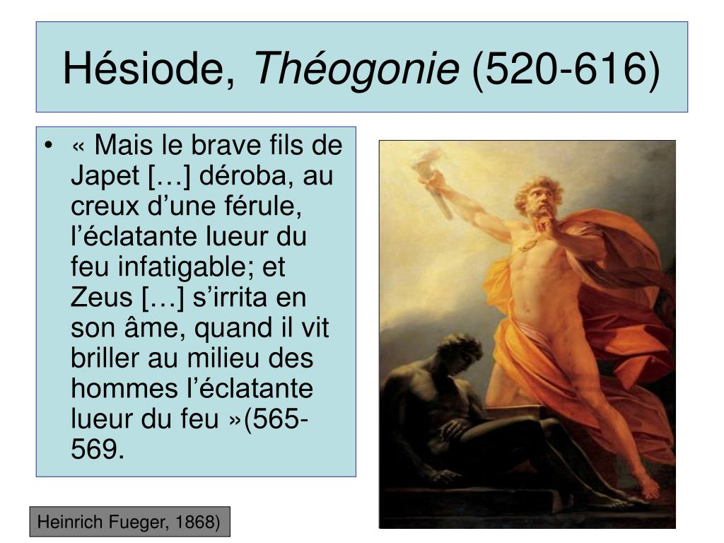 «Mais le brave fils de Japet […] déroba, au creux d'une férule, l'éclatante lueur du feu infatigable; et Zeus […] s'irrita en son âme, quand il vit briller au milieu des hommes l'éclatante lueur du feu»(565-569.