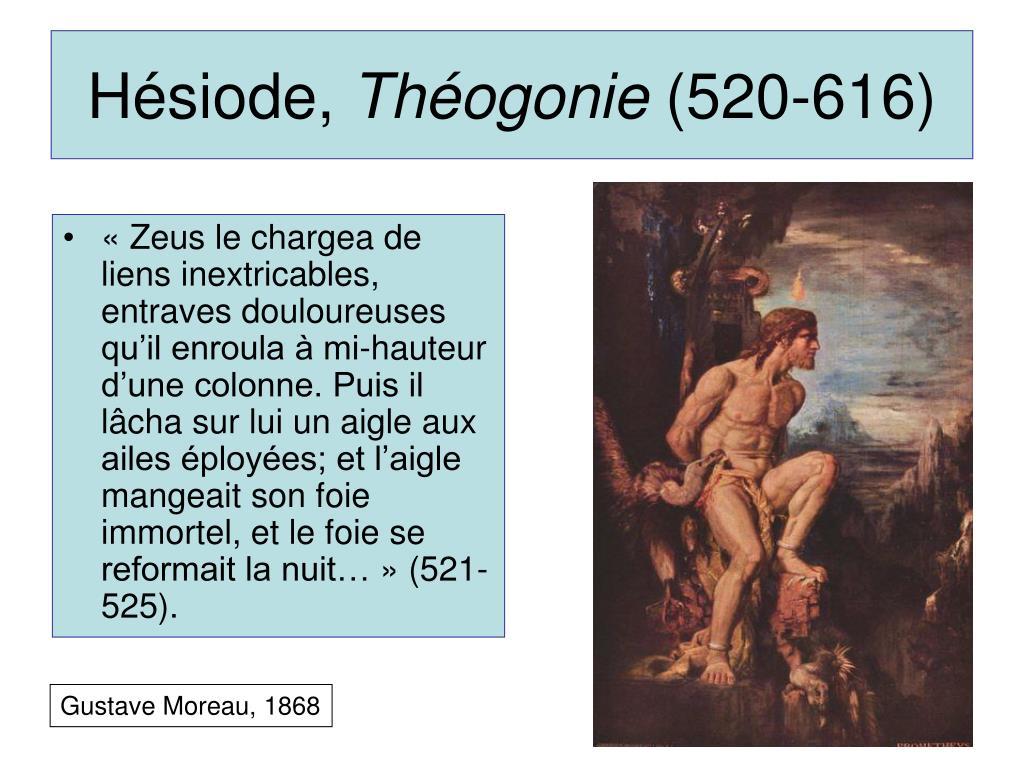 «Zeus le chargea de liens inextricables, entraves douloureuses qu'il enroula à mi-hauteur d'une colonne. Puis il lâcha sur lui un aigle aux ailes éployées; et l'aigle mangeait son foie immortel, et le foie se reformait la nuit…» (521-525).