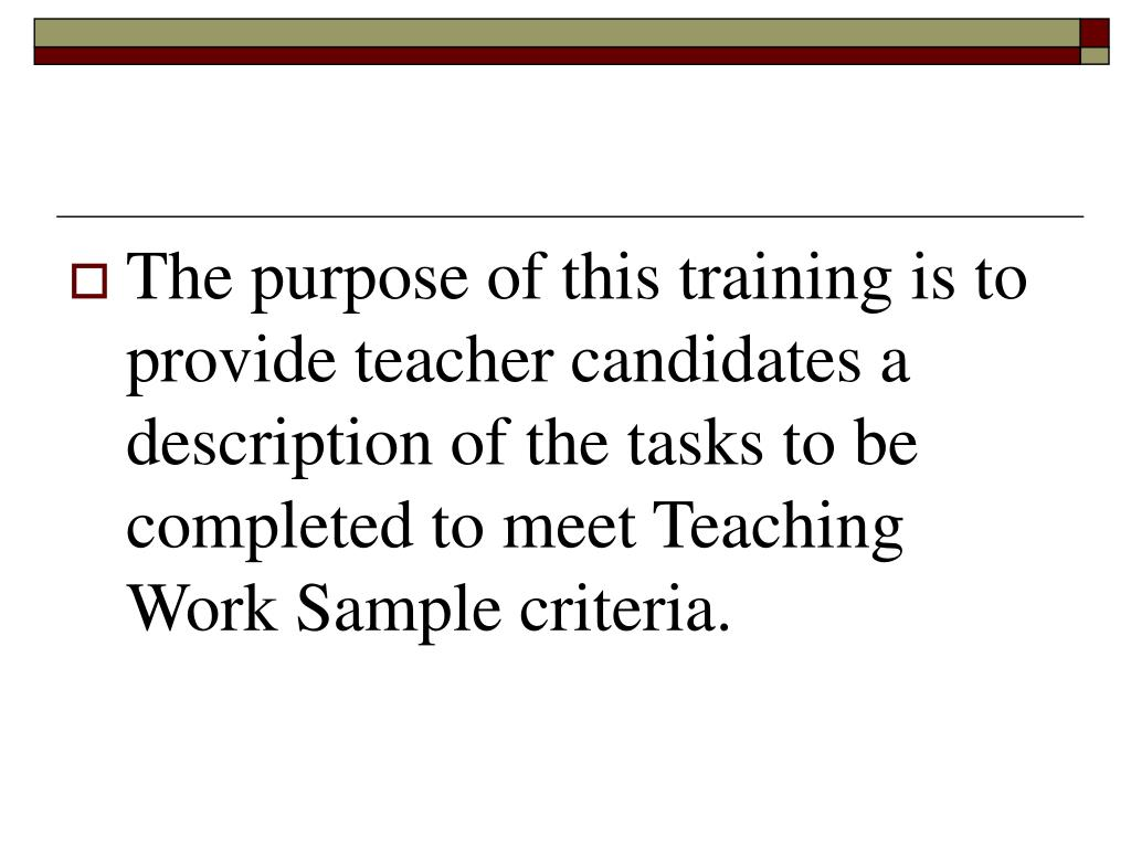 The purpose of this training is to provide teacher candidates a description of the tasks to be completed to meet Teaching Work Sample criteria.