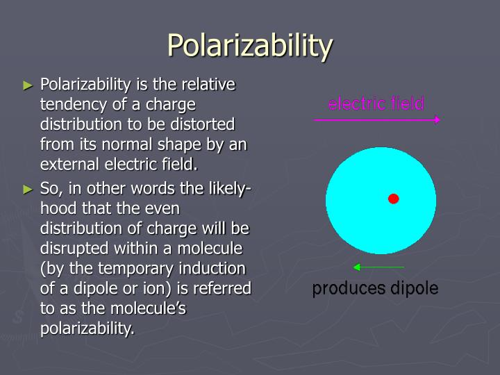 Polarizability is the relative tendency of a charge distribution to be distorted from its normal shape by an external electric field.