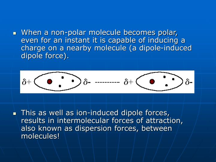 When a non-polar molecule becomes polar, even for an instant it is capable of inducing a charge on a nearby molecule (a dipole-induced dipole force).