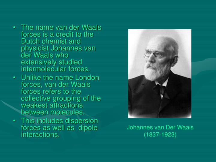 The name van der Waals forces is a credit to the Dutch chemist and physicist Johannes van der Waals who extensively studied intermolecular forces.