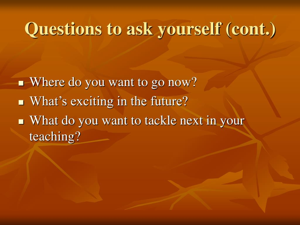 Questions to ask yourself (cont.)
