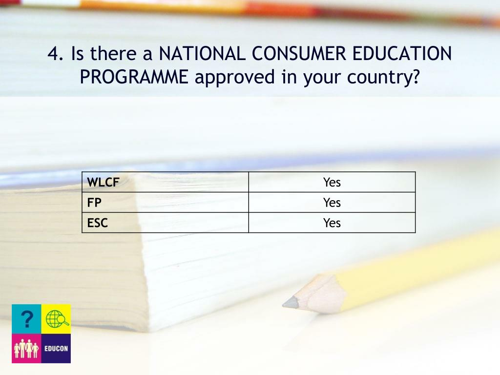 4. Is there a NATIONAL CONSUMER EDUCATION PROGRAMME approved in your country?