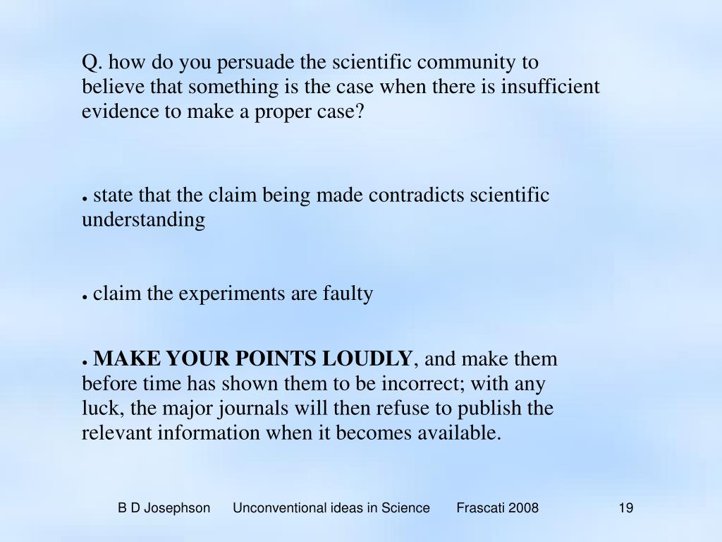 Q. how do you persuade the scientific community to believe that something is the case when there is insufficient evidence to make a proper case?