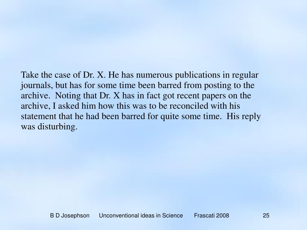 Take the case of Dr. X. He has numerous publications in regular journals, but has for some time been barred from posting to the archive.  Noting that Dr. X has in fact got recent papers on the archive, I asked him how this was to be reconciled with his statement that he had been barred for quite some time.  His reply was disturbing.