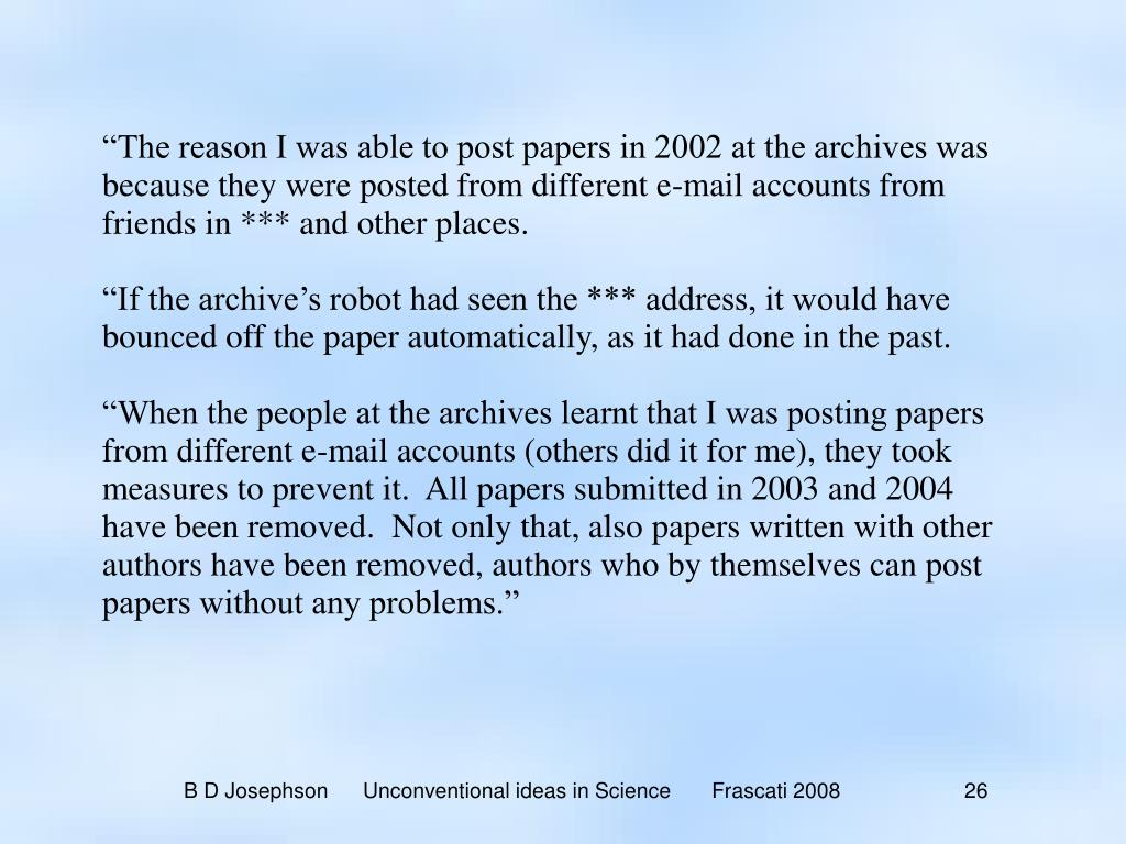"""The reason I was able to post papers in 2002 at the archives was because they were posted from different e-mail accounts from friends in *** and other places."